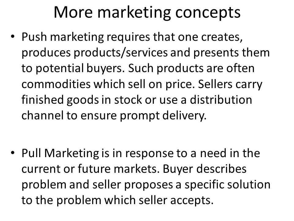 More marketing concepts Push marketing requires that one creates, produces products/services and presents them to potential buyers. Such products are