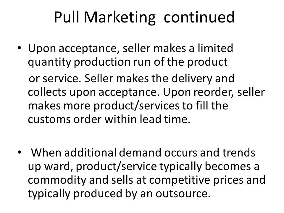 Pull Marketing continued Upon acceptance, seller makes a limited quantity production run of the product or service. Seller makes the delivery and coll