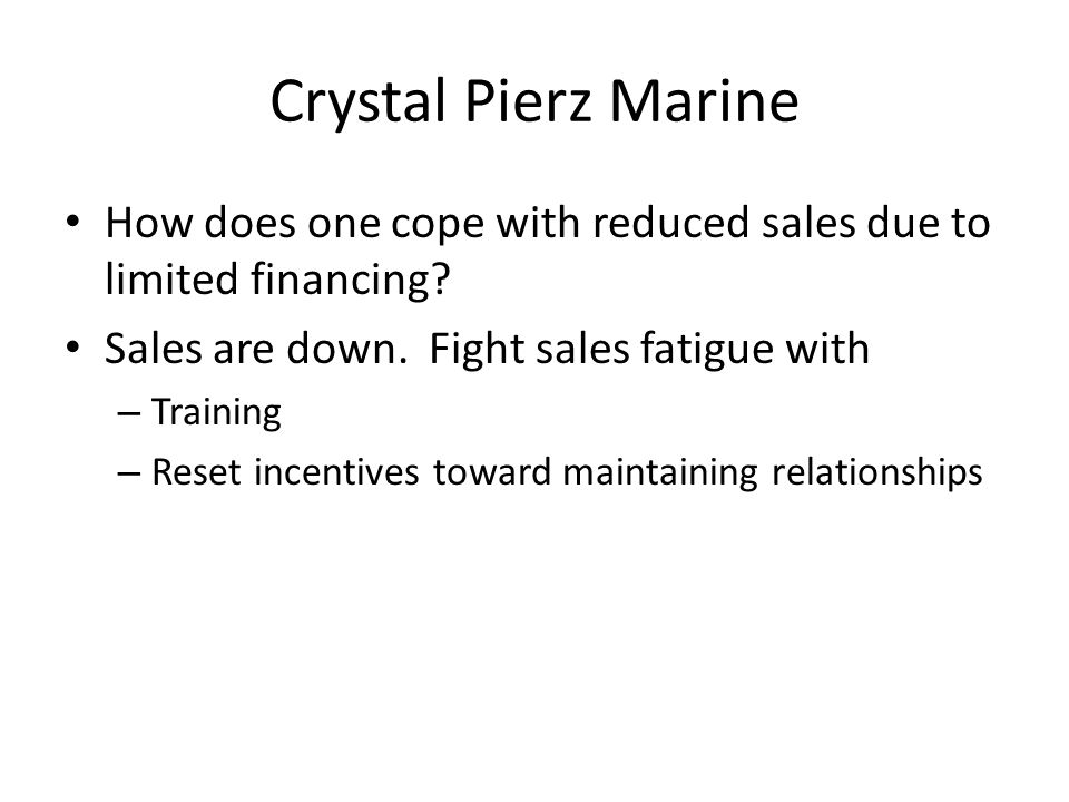 Crystal Pierz Marine How does one cope with reduced sales due to limited financing? Sales are down. Fight sales fatigue with – Training – Reset incent