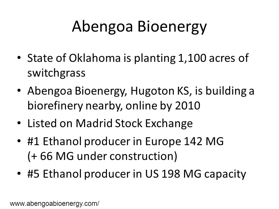 Abengoa Bioenergy State of Oklahoma is planting 1,100 acres of switchgrass Abengoa Bioenergy, Hugoton KS, is building a biorefinery nearby, online by