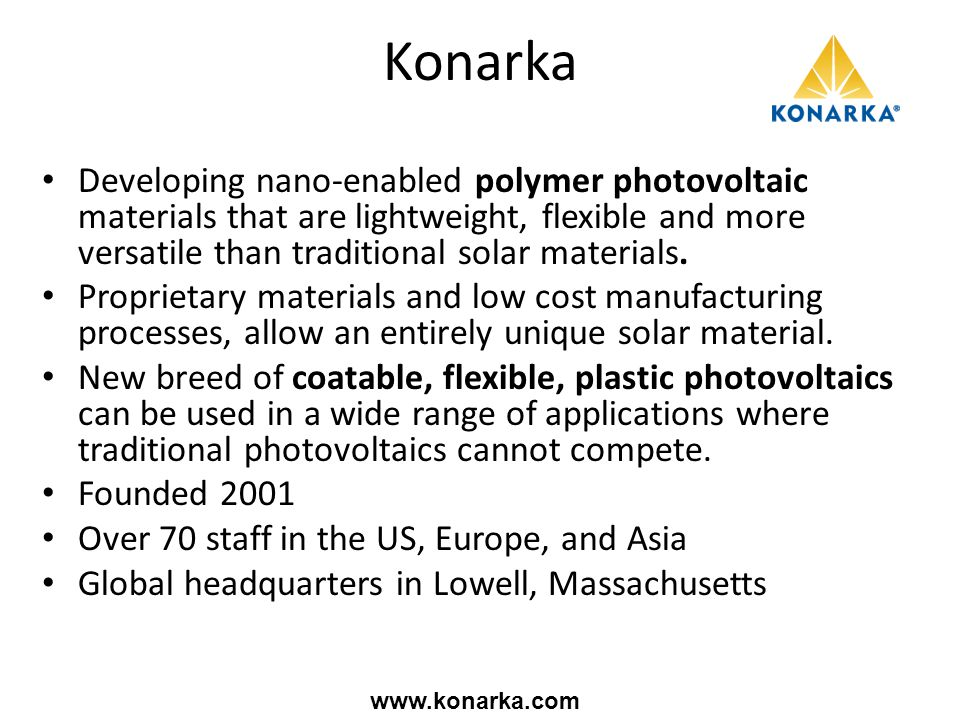 Konarka Developing nano-enabled polymer photovoltaic materials that are lightweight, flexible and more versatile than traditional solar materials. Pro