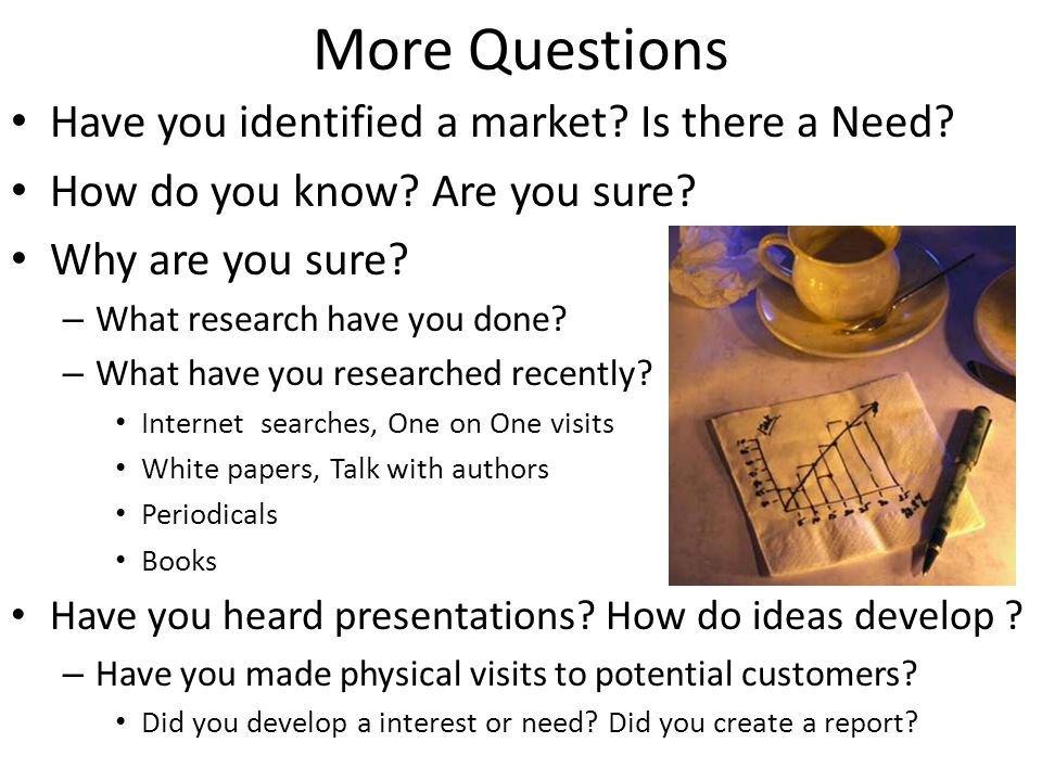 More Questions Have you identified a market? Is there a Need? How do you know? Are you sure? Why are you sure? – What research have you done? – What h