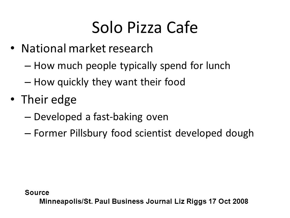 Solo Pizza Cafe National market research – How much people typically spend for lunch – How quickly they want their food Their edge – Developed a fast-