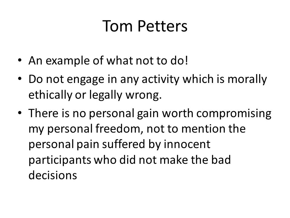 Tom Petters An example of what not to do! Do not engage in any activity which is morally ethically or legally wrong. There is no personal gain worth c