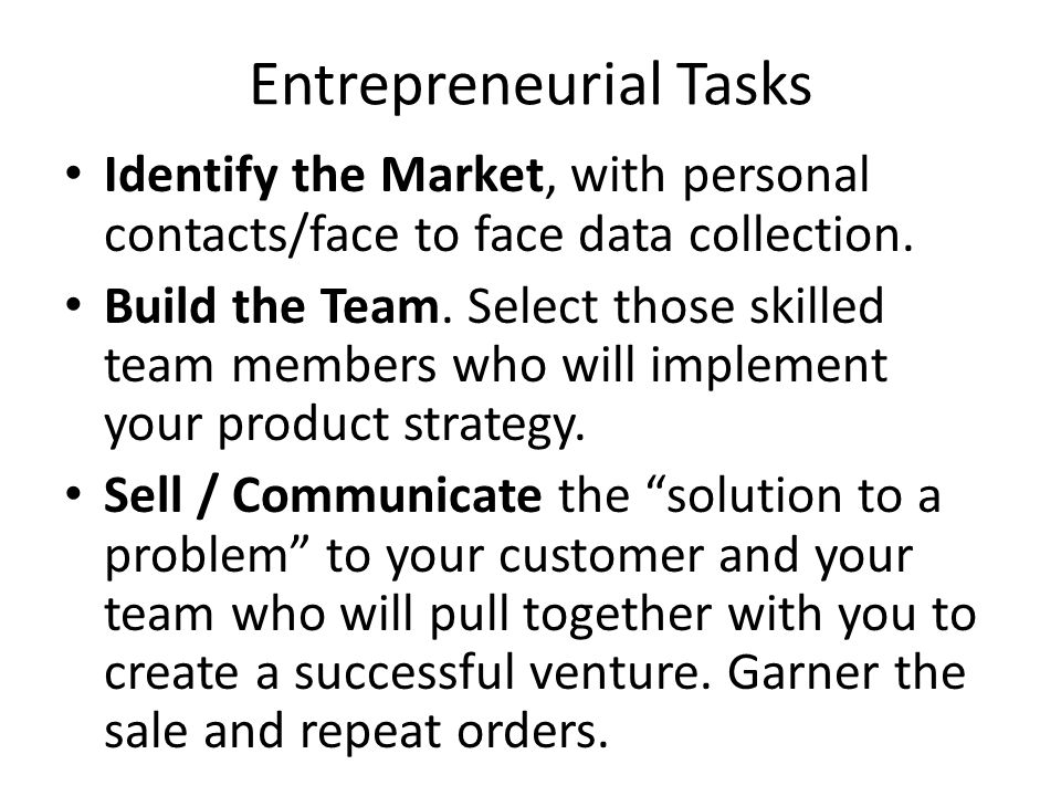 Entrepreneurial Tasks Identify the Market, with personal contacts/face to face data collection. Build the Team. Select those skilled team members who