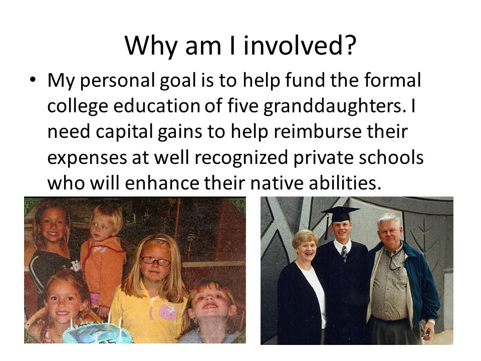 Why am I involved? My personal goal is to help fund the formal college education of five granddaughters. I need capital gains to help reimburse their