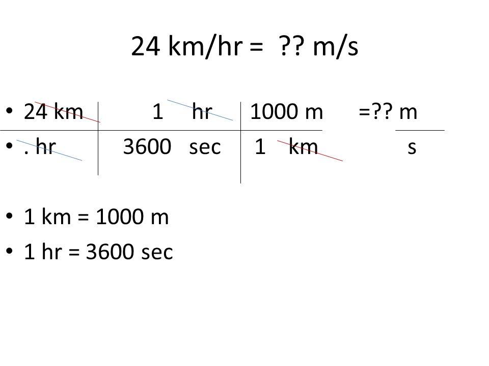 24 km/hr = ?? m/s 24 km1 hr1000 m =?? m. hr 3600 sec 1 km s 1 km = 1000 m 1 hr = 3600 sec