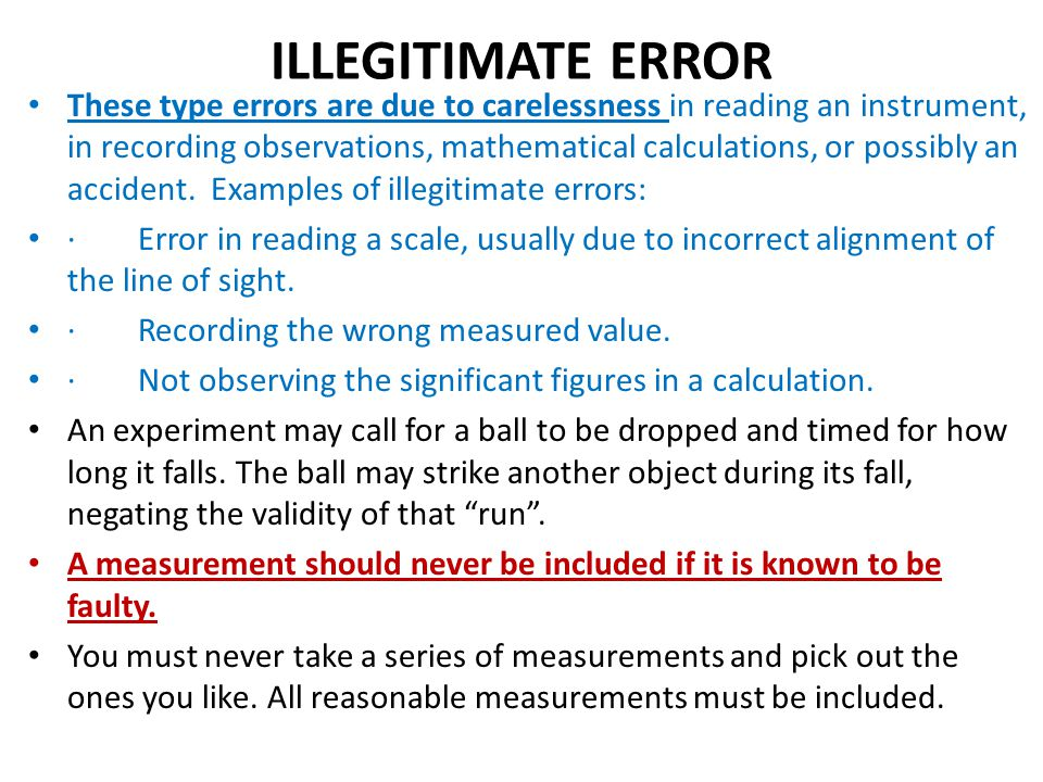 ILLEGITIMATE ERROR These type errors are due to carelessness in reading an instrument, in recording observations, mathematical calculations, or possib