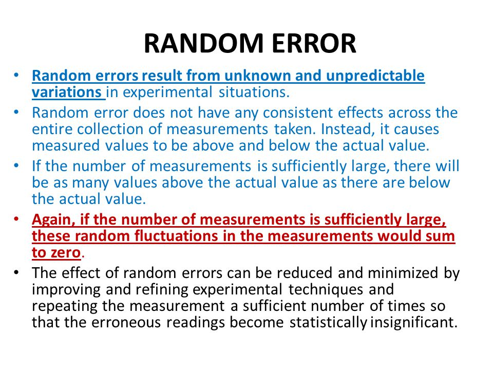 RANDOM ERROR Random errors result from unknown and unpredictable variations in experimental situations. Random error does not have any consistent effe