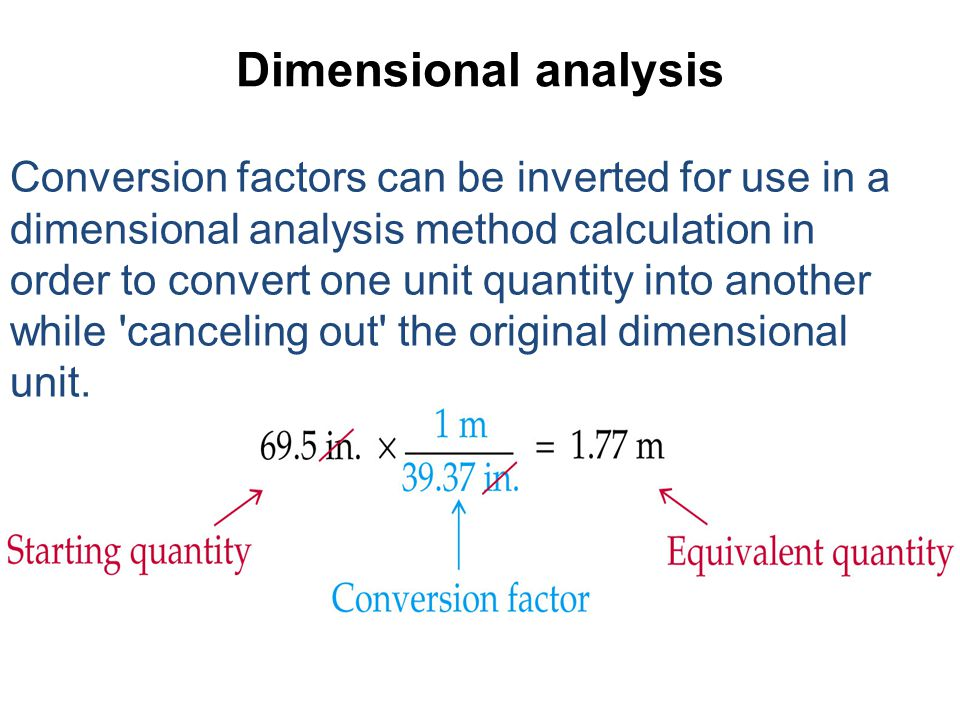 Dimensional analysis Conversion factors can be inverted for use in a dimensional analysis method calculation in order to convert one unit quantity int