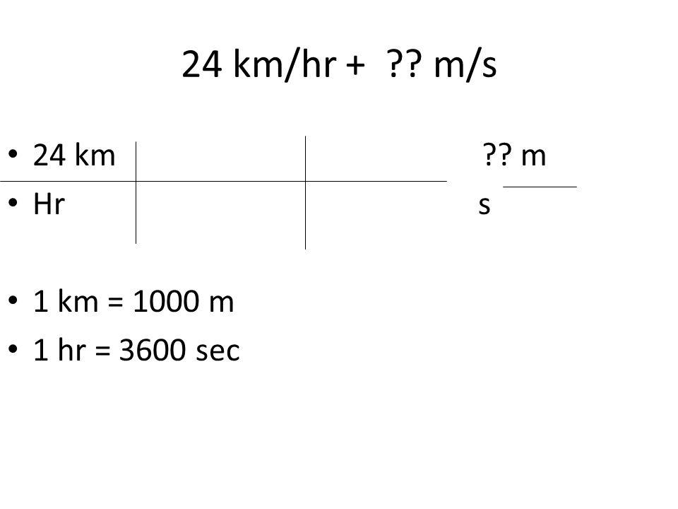 24 km/hr + ?? m/s 24 km?? m Hr s 1 km = 1000 m 1 hr = 3600 sec