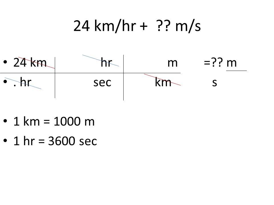 24 km/hr + ?? m/s 24 km hrm =?? m. hr sec km s 1 km = 1000 m 1 hr = 3600 sec