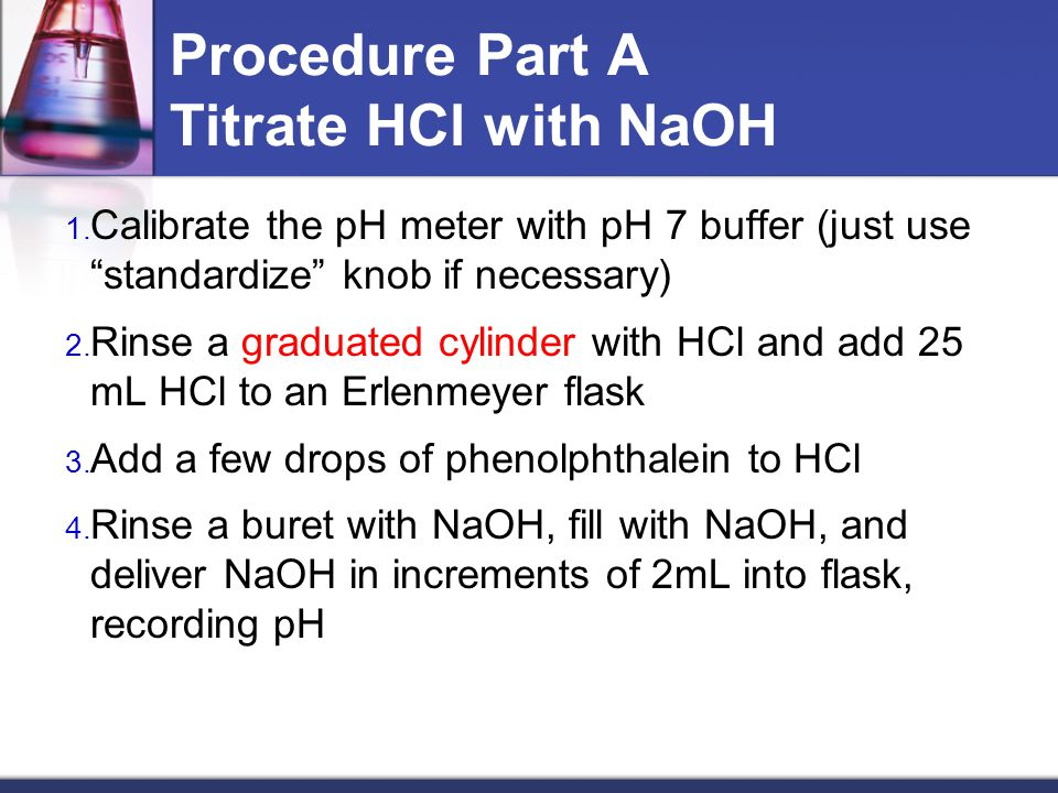 "Procedure Part A Titrate HCl with NaOH 1. Calibrate the pH meter with pH 7 buffer (just use ""standardize"" knob if necessary) 2. Rinse a graduated cyli"