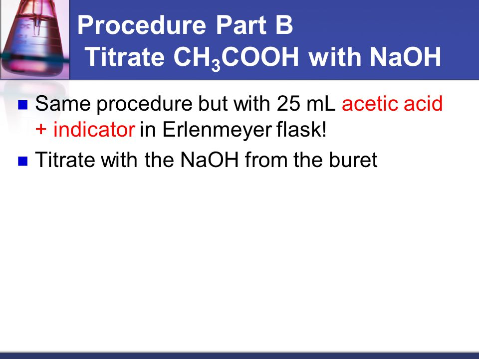 Procedure Part B Titrate CH 3 COOH with NaOH Same procedure but with 25 mL acetic acid + indicator in Erlenmeyer flask! Titrate with the NaOH from the