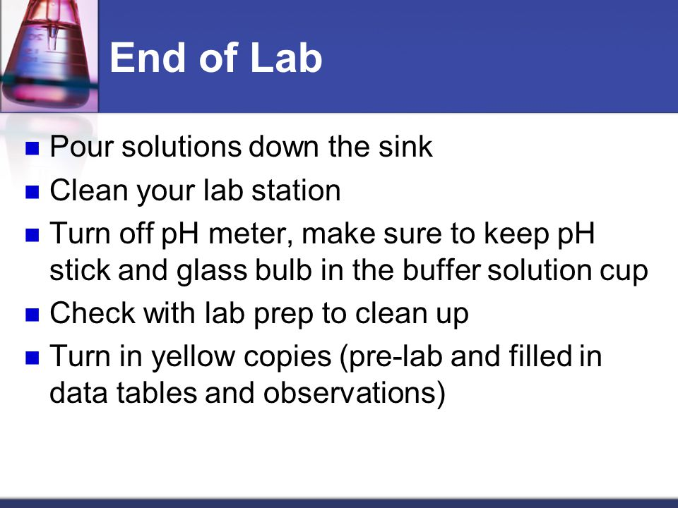 End of Lab Pour solutions down the sink Clean your lab station Turn off pH meter, make sure to keep pH stick and glass bulb in the buffer solution cup