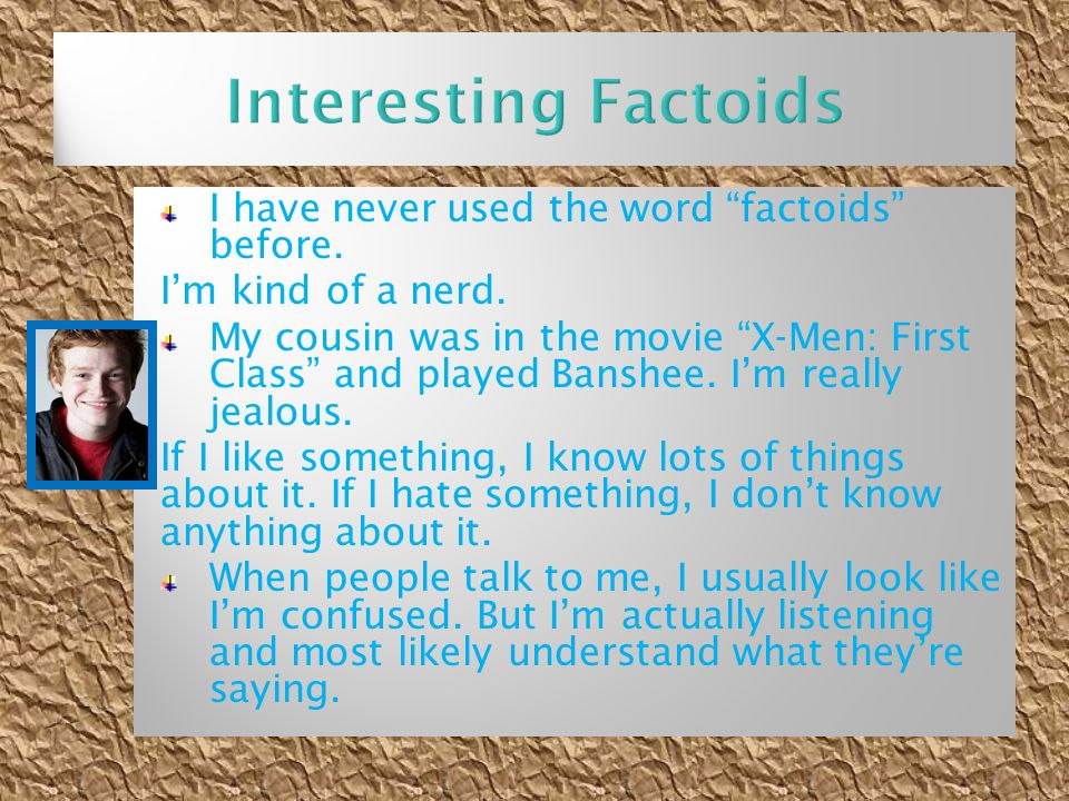 """I have never used the word """"factoids"""" before. I'm kind of a nerd. My cousin was in the movie """"X-Men: First Class"""" and played Banshee. I'm really jealo"""