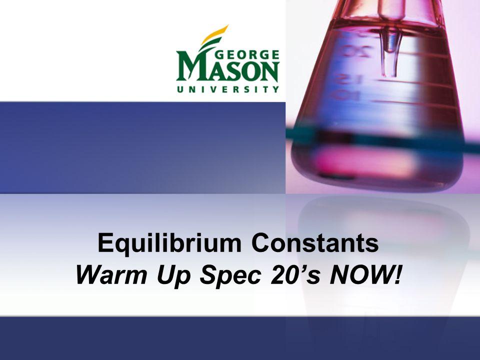 Equilibrium Constants Warm Up Spec 20's NOW!