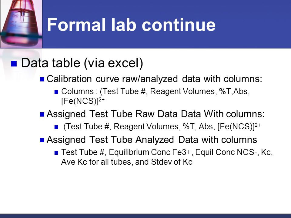 Formal lab continue Data table (via excel) Calibration curve raw/analyzed data with columns: Columns : (Test Tube #, Reagent Volumes, %T,Abs, [Fe(NCS)