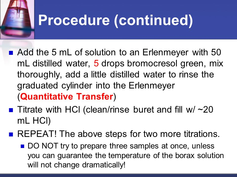 Procedure (continued) Add the 5 mL of solution to an Erlenmeyer with 50 mL distilled water, 5 drops bromocresol green, mix thoroughly, add a little di