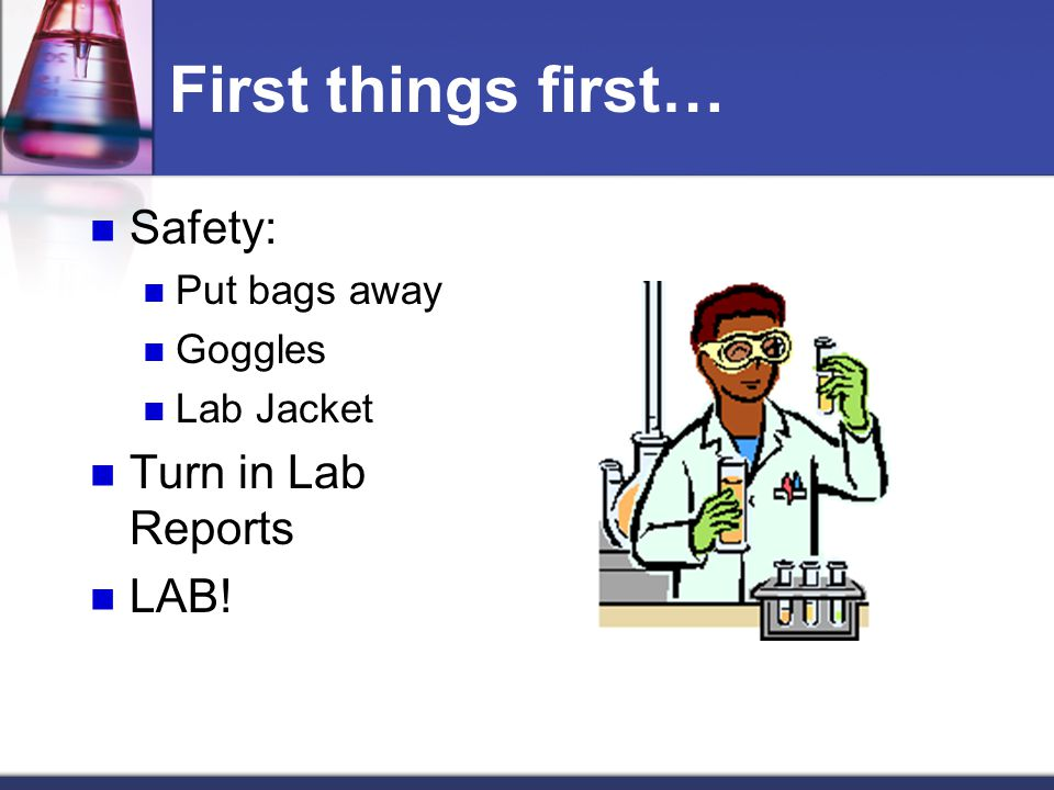 First things first… Safety: Put bags away Goggles Lab Jacket Turn in Lab Reports LAB!