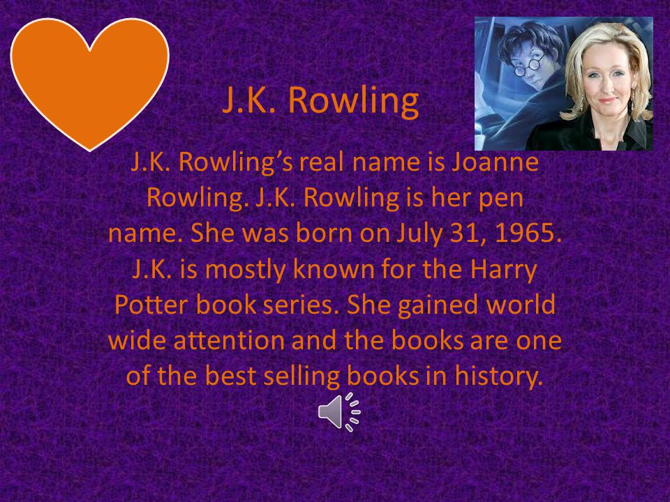 J.K.Rowling's real name is Joanne Rowling. J.K. Rowling is her pen name.