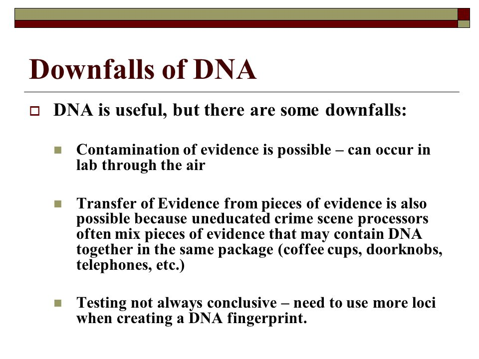 Downfalls of DNA  DNA is useful, but there are some downfalls: Contamination of evidence is possible – can occur in lab through the air Transfer of E