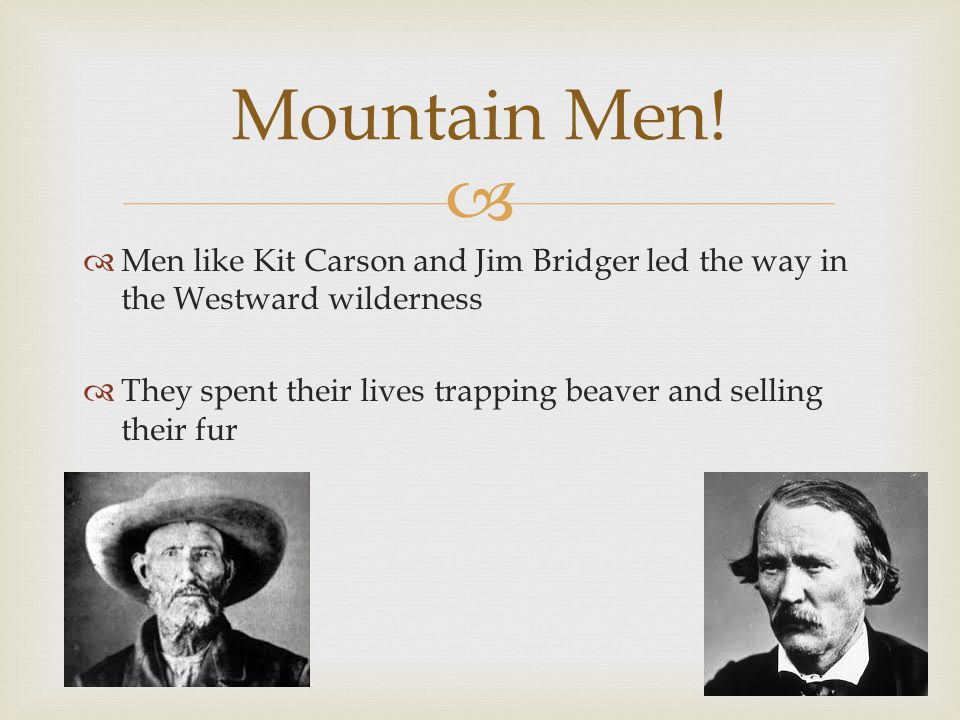   Men like Kit Carson and Jim Bridger led the way in the Westward wilderness  They spent their lives trapping beaver and selling their fur Mountain Men!