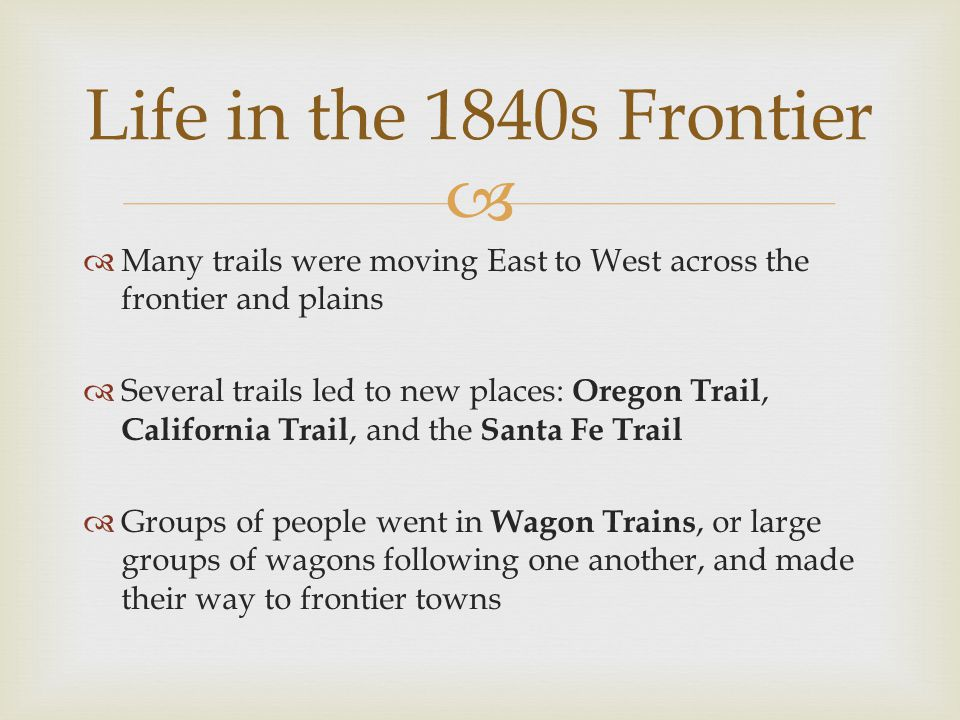   Many trails were moving East to West across the frontier and plains  Several trails led to new places: Oregon Trail, California Trail, and the Sa