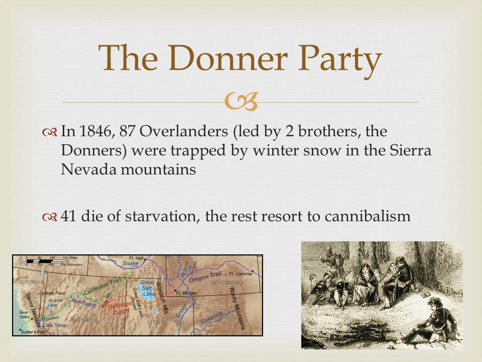   In 1846, 87 Overlanders (led by 2 brothers, the Donners) were trapped by winter snow in the Sierra Nevada mountains  41 die of starvation, the rest resort to cannibalism The Donner Party