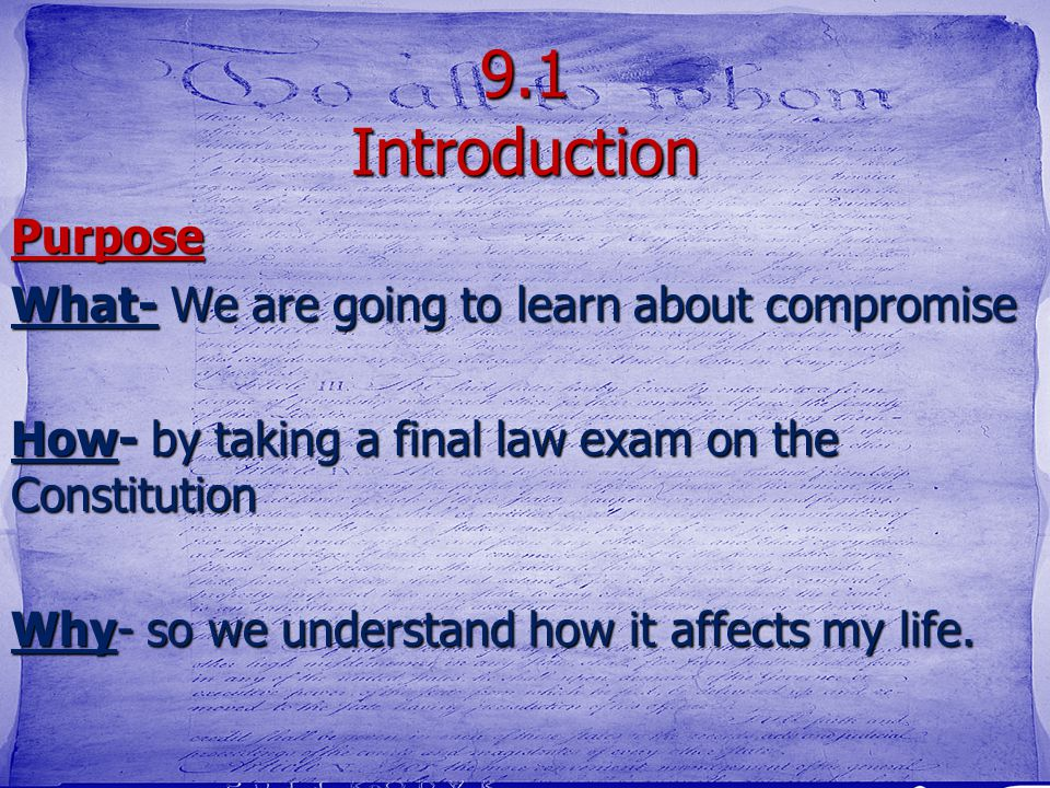 9.1 Introduction Purpose What- We are going to learn about compromise How- by taking a final law exam on the Constitution Why- so we understand how it affects my life.