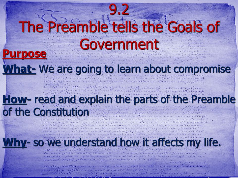 9.2 The Preamble tells the Goals of Government Purpose What- We are going to learn about compromise How- read and explain the parts of the Preamble of the Constitution Why- so we understand how it affects my life.