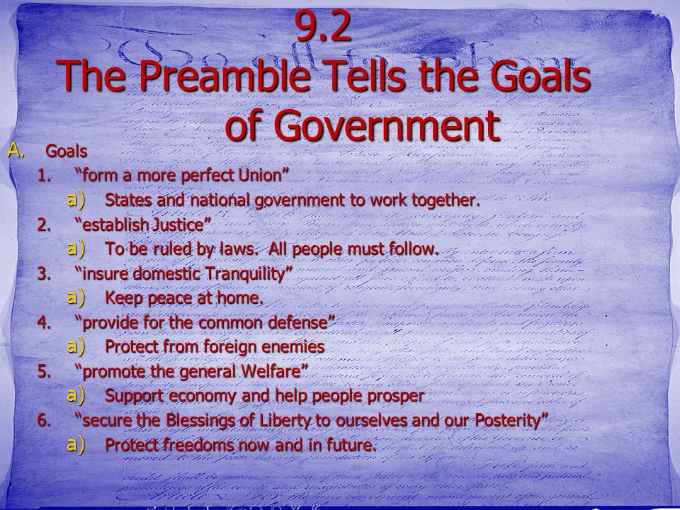 9.2 The Preamble Tells the Goals of Government A. Preamble A.The Preamble explains the reasons for the new government. B.The Preamble to the United St