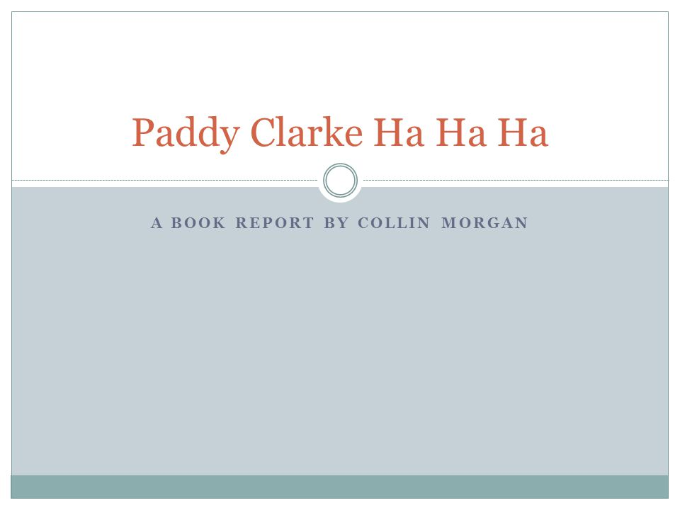 A BOOK REPORT BY COLLIN MORGAN Paddy Clarke Ha Ha Ha
