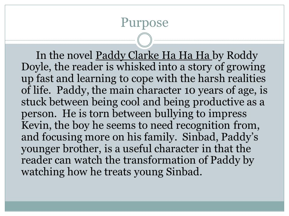 Purpose In the novel Paddy Clarke Ha Ha Ha by Roddy Doyle, the reader is whisked into a story of growing up fast and learning to cope with the harsh realities of life.
