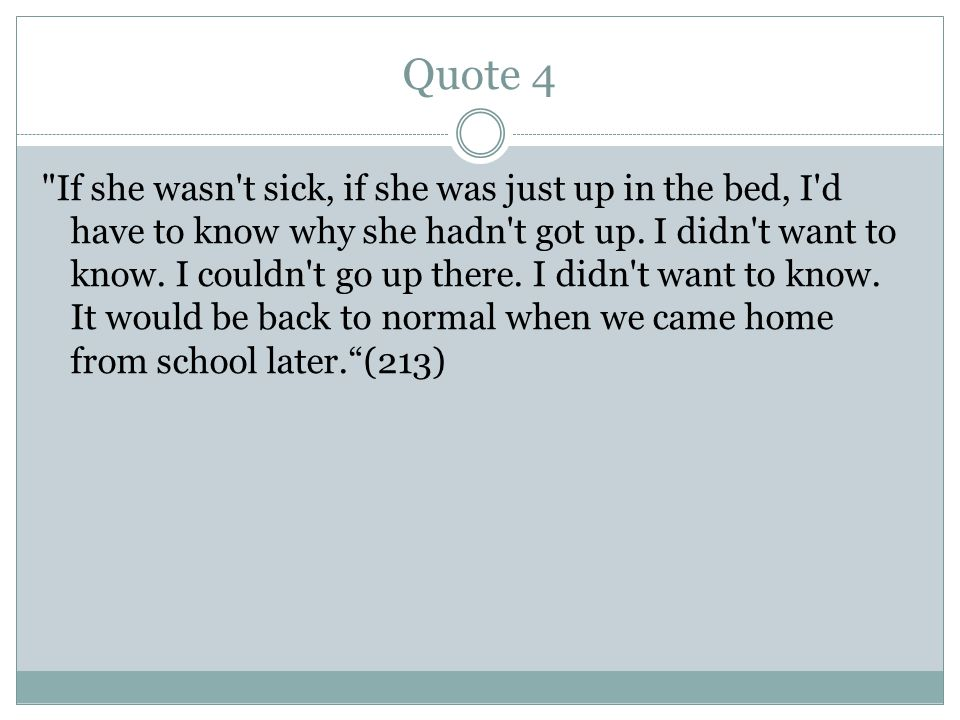 Quote 4 If she wasn t sick, if she was just up in the bed, I d have to know why she hadn t got up.