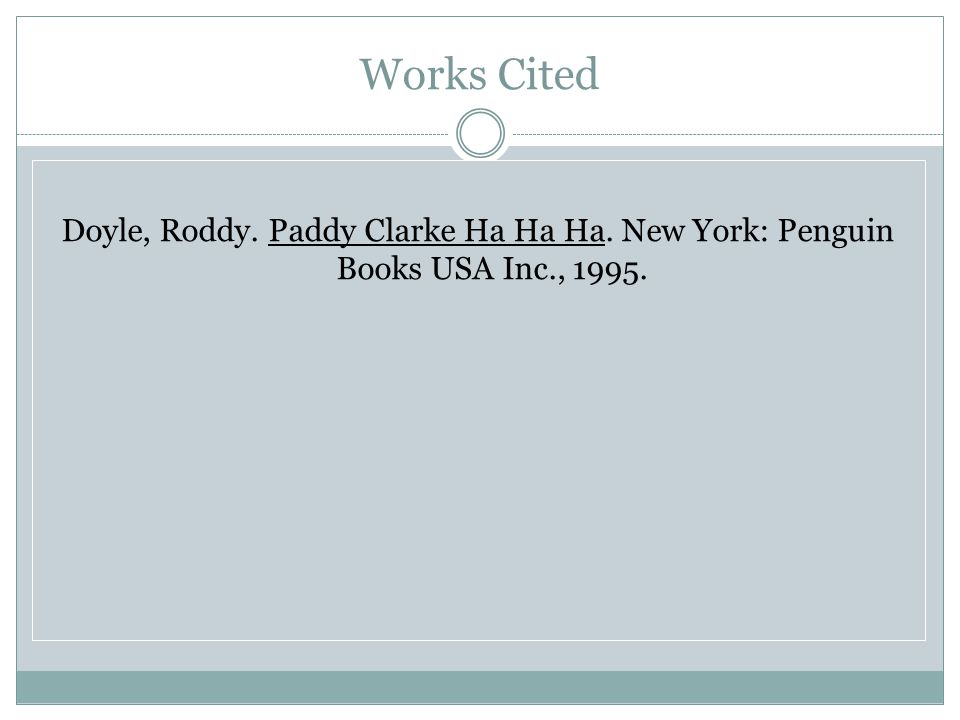 Works Cited Doyle, Roddy. Paddy Clarke Ha Ha Ha. New York: Penguin Books USA Inc., 1995.