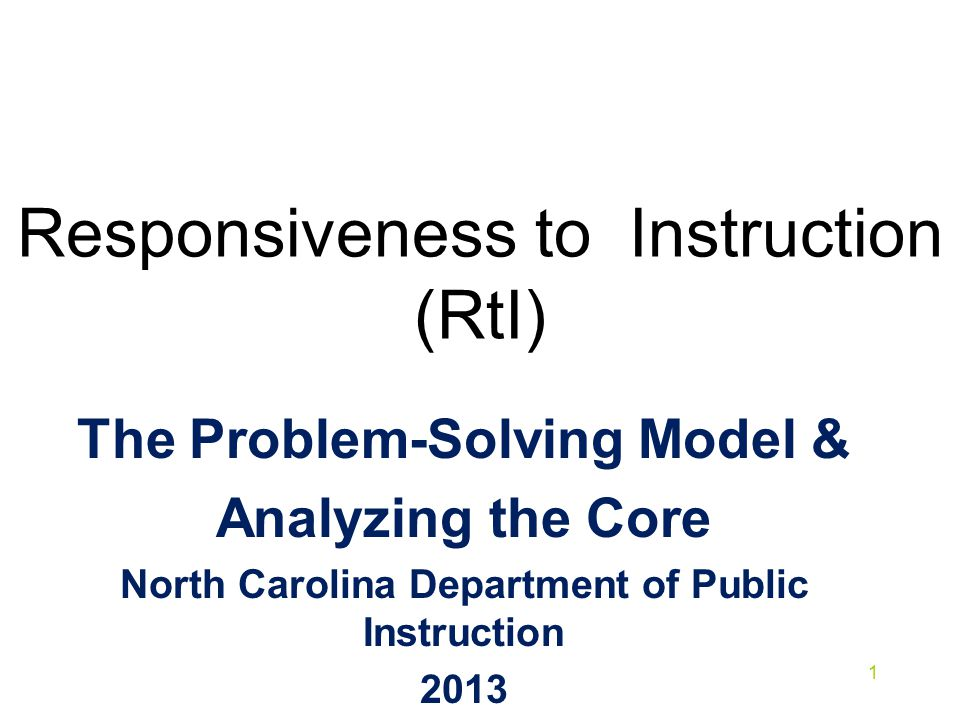 Responsiveness to Instruction (RtI) The Problem-Solving Model & Analyzing the Core North Carolina Department of Public Instruction 2013 1