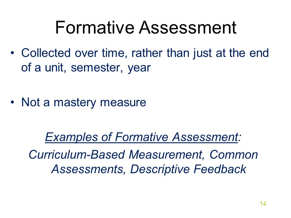 Formative Assessment Collected over time, rather than just at the end of a unit, semester, year Not a mastery measure Examples of Formative Assessment