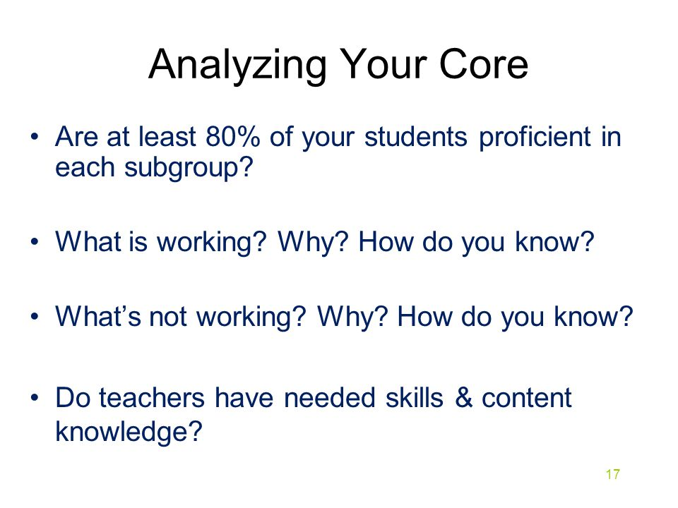 Analyzing Your Core Are at least 80% of your students proficient in each subgroup? What is working? Why? How do you know? What's not working? Why? How