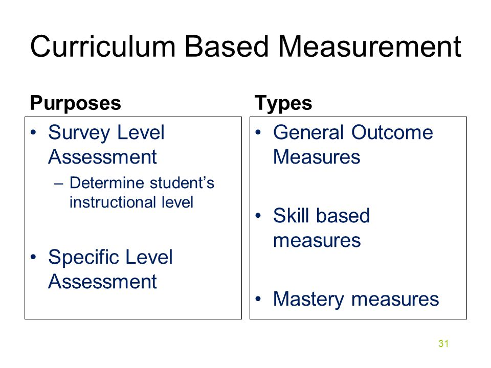 Curriculum Based Measurement Purposes Survey Level Assessment –Determine student's instructional level Specific Level Assessment Types General Outcome