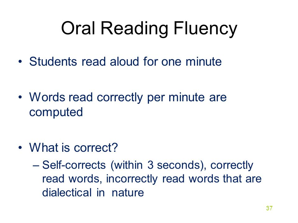 Oral Reading Fluency Students read aloud for one minute Words read correctly per minute are computed What is correct? –Self-corrects (within 3 seconds