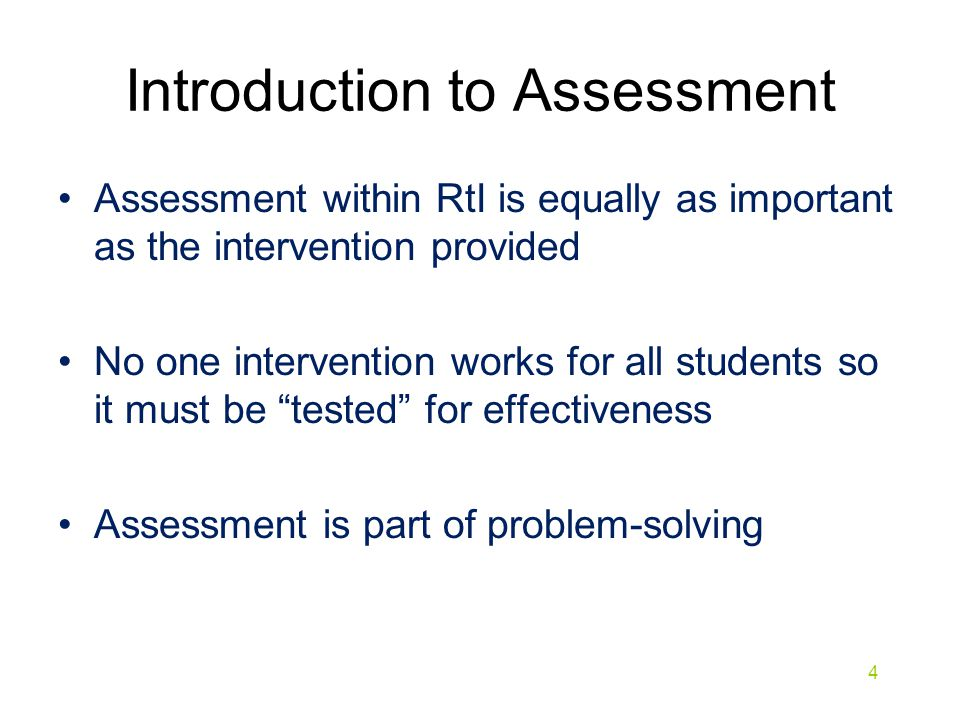 Introduction to Assessment Assessment within RtI should be: Easily understood by teacher, parents, students Provides early intervention Solution driven: Not aimed at diagnosing a problem but the assessments conducted should drive solutions.