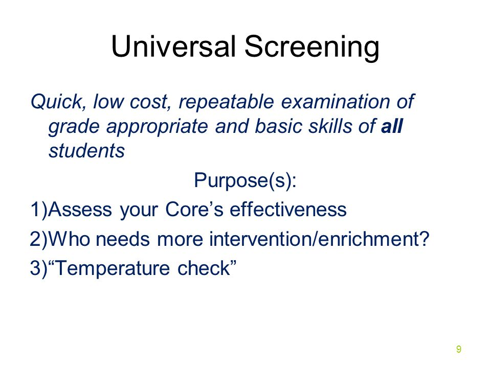 Universal Screening Conducted three times a year: Fall, Winter, Spring Allows problem-solving of whole school/group/grade level skill gaps Triangulate school data 10