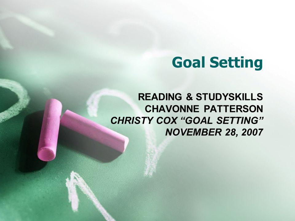 Goal Setting READING & STUDYSKILLS CHAVONNE PATTERSON CHRISTY COX GOAL SETTING NOVEMBER 28, 2007