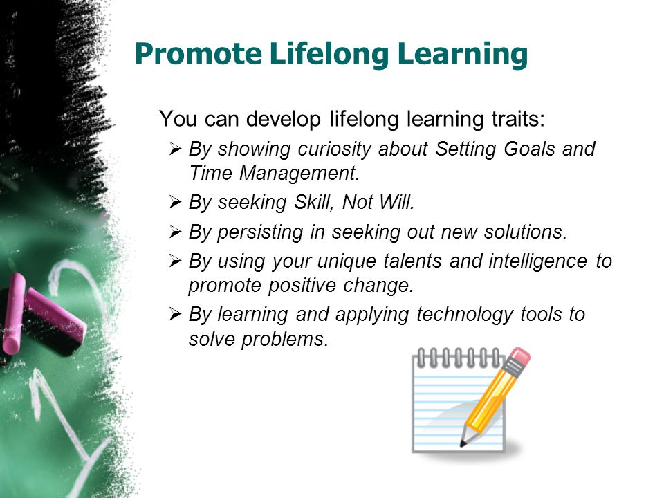Promote Lifelong Learning You can develop lifelong learning traits:  By showing curiosity about Setting Goals and Time Management.  By seeking Skill