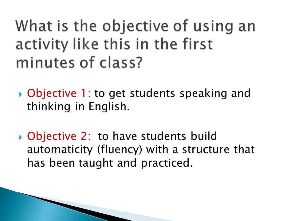  Objective 1: to get students speaking and thinking in English.  Objective 2: to have students build automaticity (fluency) with a structure that ha