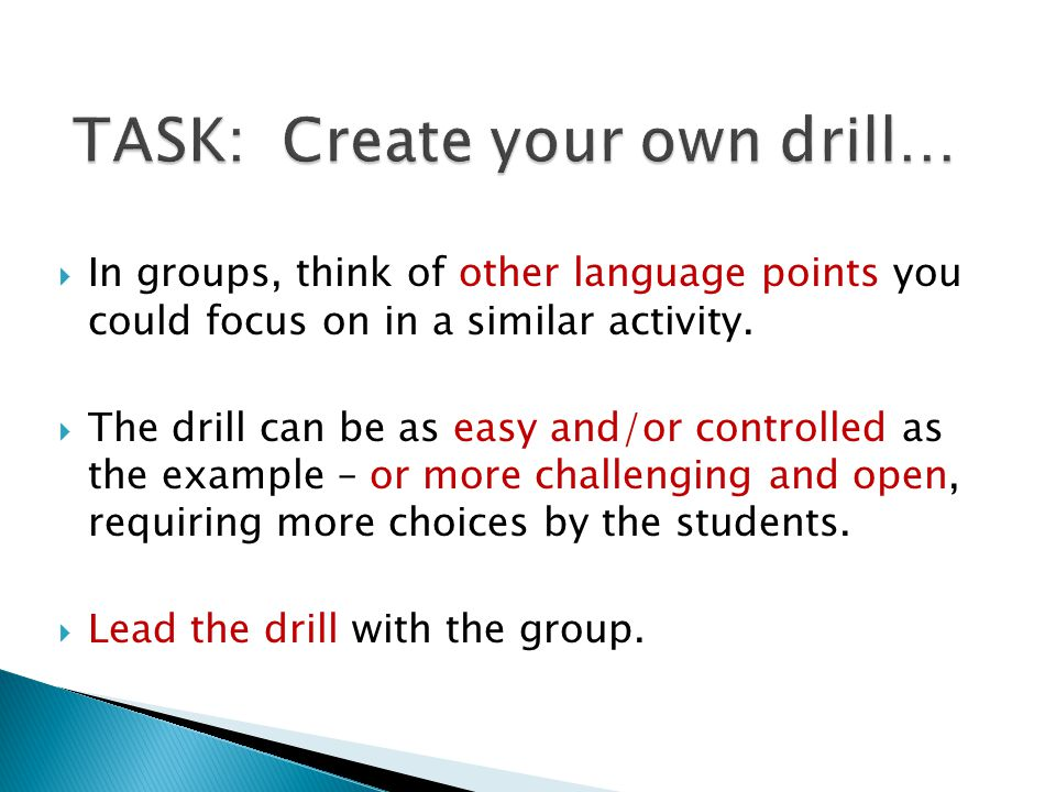  In groups, think of other language points you could focus on in a similar activity.  The drill can be as easy and/or controlled as the example – or