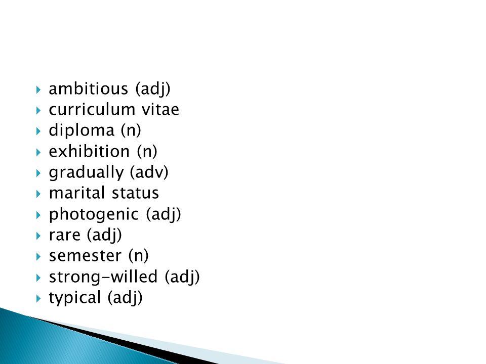  ambitious (adj)  curriculum vitae  diploma (n)  exhibition (n)  gradually (adv)  marital status  photogenic (adj)  rare (adj)  semester (n)  strong-willed (adj)  typical (adj)