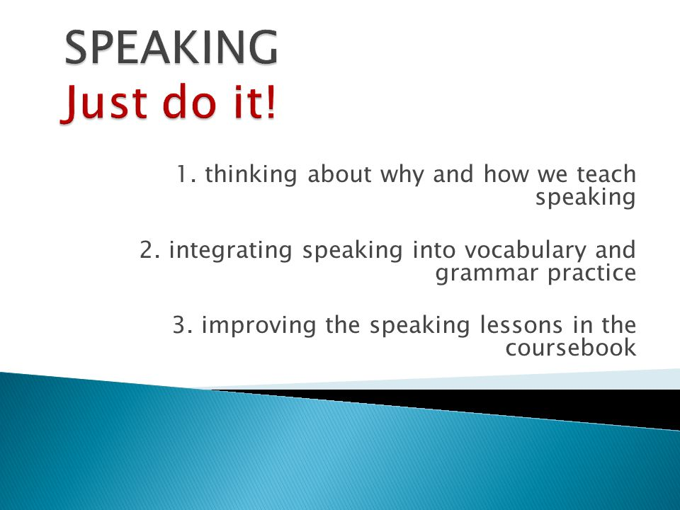1. thinking about why and how we teach speaking 2. integrating speaking into vocabulary and grammar practice 3. improving the speaking lessons in the