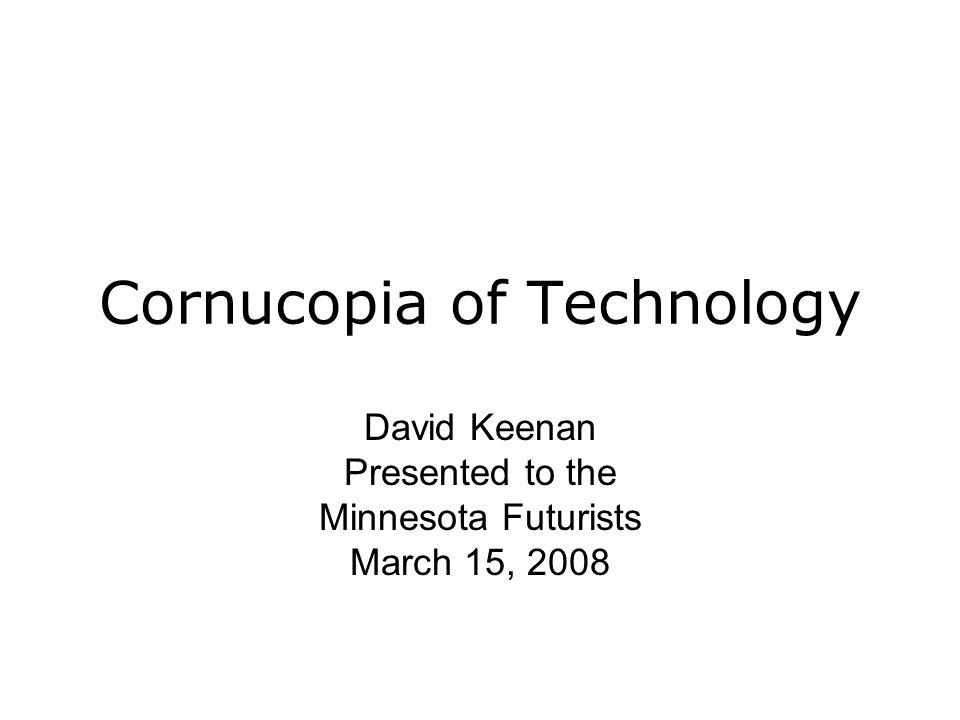 Cornucopia of Technology David Keenan Presented to the Minnesota Futurists March 15, 2008